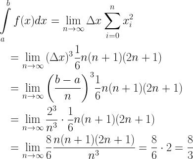 \begin{gathered}  \int\limits_a^b {f(x)dx} = \mathop {\lim }\limits_{n \to \infty } \Delta x\sum\limits_{i = 0}^n {x_i^2} \hfill \\  \quad = \mathop {\lim }\limits_{n \to \infty } {(\Delta x)^3}\frac{1}{6}n(n + 1)(2n + 1) \hfill \\  \quad = \mathop {\lim }\limits_{n \to \infty } {\left( {\frac{{b - a}}{n}} \right)^3}\frac{1}{6}n(n + 1)(2n + 1) \hfill \\  \quad = \mathop {\lim }\limits_{n \to \infty } \frac{{{2^3}}}{{{n^3}}} \cdot \frac{1}{6}n(n + 1)(2n + 1) \hfill \\  \quad = \mathop {\lim }\limits_{n \to \infty } \frac{8}{6}\frac{{n(n + 1)(2n + 1)}}{{{n^3}}} = \frac{8}{6} \cdot 2 = \frac{8}{3} \hfill \\ \end{gathered}