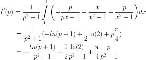 \begin{gathered}  I'(p) = \frac{1}{{{p^2} + 1}}\int\limits_0^1 {\left( { - \frac{p}{{px + 1}} + \frac{x}{{{x^2} + 1}} + \frac{p}{{{x^2} + 1}}} \right)} dx \hfill \\  \quad \quad \;\; = \frac{1}{{{p^2} + 1}}( - ln(p + 1) + \frac{1}{2}\ln (2) + p\frac{\pi }{4}) \hfill \\  \quad \quad \;\; = - \frac{{ln(p + 1)}}{{{p^2} + 1}} + \frac{1}{2}\frac{{\ln (2)}}{{{p^2} + 1}} + \frac{\pi }{4}\frac{p}{{{p^2} + 1}} \hfill \\ \end{gathered}