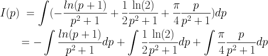 \begin{gathered}  I(p)\; = \int ( - \frac{{ln(p + 1)}}{{{p^2} + 1}} + \frac{1}{2}\frac{{\ln (2)}}{{{p^2} + 1}} + \frac{\pi }{4}\frac{p}{{{p^2} + 1}})dp \hfill \\  \quad \quad = - \int {\frac{{ln(p + 1)}}{{{p^2} + 1}}dp + \int {\frac{1}{2}\frac{{\ln (2)}}{{{p^2} + 1}}dp + \int {\frac{\pi }{4}\frac{p}{{{p^2} + 1}}} dp} } \hfill \\ \end{gathered}