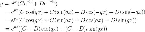 \begin{gathered}  y = {e^{px}}(C{e^{qix}} + D{e^{ - qix}}) \hfill \\  \quad = {e^{px}}(C\cos (qx) + Ci\sin (qx) + D\cos ( - qx) + Di\sin ( - qx)) \hfill \\  \quad = {e^{px}}(C\cos (qx) + Ci\sin (qx) + D\cos (qx) - Di\sin (qx)) \hfill \\  \quad = {e^{px}}((C + D)\cos (qx) + (C - D)i\sin (qx)) \hfill \\ \end{gathered}
