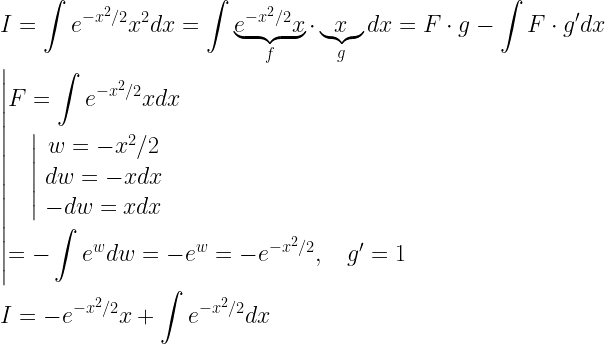 \begin{gathered} I = \int {{e^{ - {x^2}/2}}{x^2}dx}  = \int {\underbrace {{e^{ - {x^2}/2}}x}_f \cdot \underbrace x_gdx}  = F \cdot g - \int {F \cdot g'dx}  \hfill \   \left| \begin{gathered}   F = \int {{e^{ - {x^2}/2}}xdx}  \hfill \   \quad \left| {\begin{array}{*{20}{c}}   {w =  - {x^2}/2} \   {dw =  - xdx} \   { - dw = xdx} \end{array}} \right. \hfill \    =  - \int {{e^w}dw =  - {e^w} =  - {e^{ - {x^2}/2}},\quad g' = 1}  \hfill \ \end{gathered}  \right. \hfill \   I =  - {e^{ - {x^2}/2}}x + \int {{e^{ - {x^2}/2}}} dx \hfill \ \end{gathered}