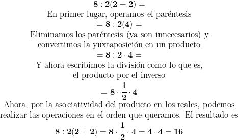 \begin{matrix} \mathbf{8:2(2+2)}= \\  \mbox{En primer lugar, operamos el par\'entesis} \\  =\mathbf{8:2(4)}= \\  \mbox{Eliminamos los par\'entesis (ya son innecesarios) y} \\  \mbox{convertimos la yuxtaposici\'on en un producto} \\  =\mathbf{8:2 \cdot 4}= \\  \mbox{Y ahora escribimos la divisi\'on como lo que es,} \\  \mbox{el producto por el inverso} \\  =\mathbf{8 \cdot \cfrac{1}{2} \cdot 4} \\  \mbox{Ahora, por la asociatividad del producto en los reales, podemos} \\  \mbox{realizar las operaciones en el orden que queramos. El resultado es} \\  \mathbf{8:2(2+2)=8 \cdot \cfrac{1}{2} \cdot 4= 4 \cdot 4=16}  \end{matrix}