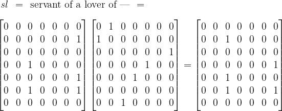 \begin{matrix}  \mathit{s}\mathit{l} & = & \text{servant of a lover of ---} & =  \end{matrix}  \\[10pt]  \begin{bmatrix}  0 & 0 & 0 & 0 & 0 & 0 & 0 \\  0 & 0 & 0 & 0 & 0 & 0 & 1 \\  0 & 0 & 0 & 0 & 0 & 0 & 0 \\  0 & 0 & 1 & 0 & 0 & 0 & 0 \\  0 & 0 & 0 & 0 & 0 & 0 & 1 \\  0 & 0 & 1 & 0 & 0 & 0 & 1 \\  0 & 0 & 0 & 0 & 0 & 0 & 0  \end{bmatrix}  \begin{bmatrix}  0 & 1 & 0 & 0 & 0 & 0 & 0 \\  1 & 0 & 0 & 0 & 0 & 0 & 0 \\  0 & 0 & 0 & 0 & 0 & 0 & 1 \\  0 & 0 & 0 & 0 & 1 & 0 & 0 \\  0 & 0 & 0 & 1 & 0 & 0 & 0 \\  0 & 0 & 0 & 0 & 0 & 0 & 0 \\  0 & 0 & 1 & 0 & 0 & 0 & 0  \end{bmatrix}  =  \begin{bmatrix}  0 & 0 & 0 & 0 & 0 & 0 & 0 \\  0 & 0 & 1 & 0 & 0 & 0 & 0 \\  0 & 0 & 0 & 0 & 0 & 0 & 0 \\  0 & 0 & 0 & 0 & 0 & 0 & 1 \\  0 & 0 & 1 & 0 & 0 & 0 & 0 \\  0 & 0 & 1 & 0 & 0 & 0 & 1 \\  0 & 0 & 0 & 0 & 0 & 0 & 0  \end{bmatrix}