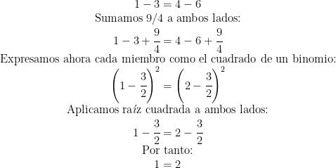 \begin{matrix} 1-3=4-6 \\ \mbox{Sumamos 9/4 a ambos lados:} \\ 1-3+\cfrac{9}{4}=4-6+\cfrac{9}{4} \\ \mbox{Expresamos ahora cada miembro como el cuadrado de un binomio:} \\ \left (1- \cfrac{3}{2} \right )^2=\left (2-\cfrac{3}{2} \right )^2 \\ \mbox{Aplicamos ra} \acute{\imath} \mbox{z cuadrada a ambos lados:} \\ 1-\cfrac{3}{2}=2-\cfrac{3}{2} \\ \mbox{Por tanto:} \\ 1=2 \end{matrix}