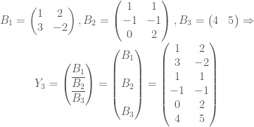 \begin{matrix} B_{1}=\begin{pmatrix} 1 &2 \\ 3 &-2 \end{pmatrix},B_{2}=\begin{pmatrix} 1 &1 \\ -1 &-1 \\ 0 &2 \end{pmatrix},B_{3}=\begin{pmatrix} 4 &5 \end{pmatrix}\Rightarrow \\ Y_{3}=\begin{pmatrix} B_{1}\\ \overline{B_{2}}\\ \overline{B_{3}}\end{pmatrix}=\begin{pmatrix} B_{1}\\ \; \\ B_{2}\\ \; \\ B_{3}\end{pmatrix}=\begin{pmatrix} 1 &2 \\ 3 &-2 \\ 1 &1 \\ -1 &-1 \\ 0 &2 \\ 4 &5 \end{pmatrix}\end{matrix}