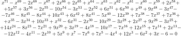 \begin{matrix} x^{71} - x^{69} - 2 x^{68} - x^{67} + 2 x^{66} + 2 x^{65} + x^{64} - x^{63} - x^{62} - x^{61} - x^{60} - x^{59} + 2 x^{58} + \\ + 5 x^{57} + 3 x^{56} - 2 x^{55} - 10 x^{54} - 3 x^{53} - 2 x^{52} + 6 x^{51} + 6 x^{50} + x^{49} + 9 x^{48} - 3 x^{47} - \\ - 7 x^{46} - 8 x^{45} - 8 x^{44} + 10 x^{43} + 6 x^{42} + 8 x^{41} - 5 x^{40} - 12 x^{39} + 7 x^{38} - 7 x^{37} + 7 x^{36} + \\ + x^{35} - 3 x^{34} + 10 x^{33} + x^{32} - 6 x^{31} - 2 x^{30} - 10 x^{29} - 3 x^{28} + 2 x^{27} + 9 x^{26} - 3 x^{25} + \\ + 14 x^{24} - 8 x^{23} - 7 x^{21} + 9 x^{20} + 3 x^{19} - 4 x^{18} - 10 x^{17} - 7 x^{16} + 12 x^{15} + 7 x^{14} + 2 x^{13} - \\ - 12 x^{12} - 4 x^{11} - 2 x^{10} + 5 x^9 + x^7 - 7 x^6 + 7 x^5 - 4 x^4 + 12 x^3 - 6 x^2 + 3 x - 6 = 0 \end{matrix}