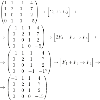 \begin{pmatrix}1&1&-1&4\\1&2&0&7\\1&0&0&2\\0&1&0&-5\end{pmatrix}\rightarrow\Big[C_1\leftrightarrow C_3\Big]\rightarrow\\\\\rightarrow\begin{pmatrix}-1&1&1&4\\0&2&1&7\\0&0&1&2\\0&1&0&-5\end{pmatrix}\rightarrow\Big[2F_4-F_2\rightarrow F_4\Big]\rightarrow\\\\\rightarrow\begin{pmatrix}-1&1&1&4\\0&2&1&7\\0&0&1&2\\0&0&-1&-17\end{pmatrix}\rightarrow\Big[F_4+F_3\rightarrow F_4\Big]\rightarrow\\\\\rightarrow\begin{pmatrix}-1&1&1&4\\0&2&1&7\\0&0&1&2\\0&0&0&-15\end{pmatrix}