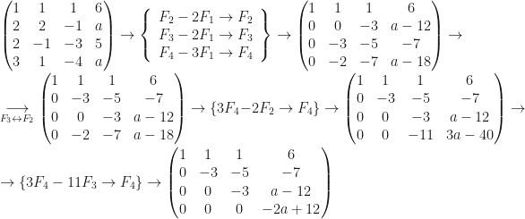 \begin{pmatrix}1&1&1&6\\2&2&-1&a\\2&-1&-3&5\\3&1&-4&a\end{pmatrix}\rightarrow\left\{\begin{array}{c}F_2-2F_1\rightarrow F_2\\F_3-2F_1\rightarrow F_3\\F_4-3F_1\rightarrow F_4\end{array}\right\}\rightarrow\begin{pmatrix}1&1&1&6\\0&0&-3&a-12\\0&-3&-5&-7\\0&-2&-7&a-18\end{pmatrix}\rightarrow\\\underset{F_3\leftrightarrow F_2}\longrightarrow\begin{pmatrix}1&1&1&6\\0&-3&-5&-7\\0&0&-3&a-12\\0&-2&-7&a-18\end{pmatrix}\rightarrow\{3F_4-2F_2\rightarrow F_4\}\rightarrow\begin{pmatrix}1&1&1&6\\0&-3&-5&-7\\0&0&-3&a-12\\0&0&-11&3a-40\end{pmatrix}\rightarrow\\\rightarrow\{3F_4-11F_3\rightarrow F_4\}\rightarrow\begin{pmatrix}1&1&1&6\\0&-3&-5&-7\\0&0&-3&a-12\\0&0&0&-2a+12\end{pmatrix}