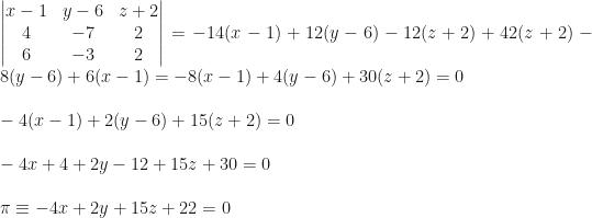 \begin{vmatrix}x-1&y-6&z+2\\4&-7&2\\6&-3&2\end{vmatrix}=-14(x-1)+12(y-6)-12(z+2)+42(z+2)-8(y-6)+6(x-1)=-8(x-1)+4(y-6)+30(z+2)=0\\\\-4(x-1)+2(y-6)+15(z+2)=0\\\\-4x+4+2y-12+15z+30=0\\\\\pi\equiv-4x+2y+15z+22=0