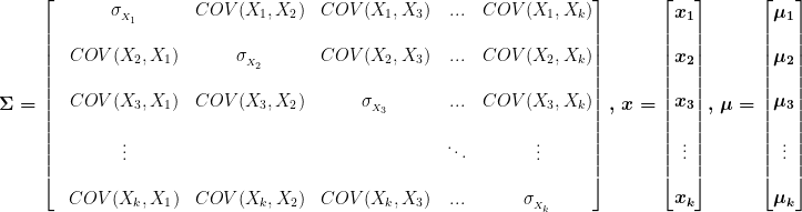\boldsymbol{ \Sigma}=\begin{bmatrix}  &\sigma_{_{X_1}}&COV(X_1,X_2)&COV(X_1,X_3)&...&COV(X_1,X_k)\\\\  &COV(X_2,X_1)&\sigma_{_{X_2}}&COV(X_2,X_3)&...&COV(X_2,X_k)\\\\  &COV(X_3,X_1)&COV(X_3,X_2)&\sigma_{_{X_3}}&...&COV(X_3,X_k)\\\\  &\vdots& & &\ddots&\vdots\\\\  &COV(X_k,X_1)&COV(X_k,X_2)&COV(X_k,X_3)&...&\sigma_{_{X_k}}  \end{bmatrix},\, \boldmath{x=\begin{bmatrix}x_1\\\\x_2\\\\x_3\\\\\vdots\\\\x_k\end{bmatrix}},\, \boldmath{\mu=\begin{bmatrix}\mu_1\\\\\mu_2\\\\\mu_3\\\\\vdots\\\\\mu_k\end{bmatrix}}