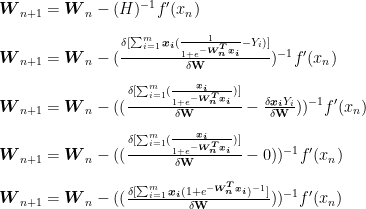 \boldsymbol{W}_{n+1}=\boldsymbol{W}_n-(H)^{-1}f'(x_n)\\\\  \boldsymbol{W}_{n+1}=\boldsymbol{W}_n-(\frac{\delta[\sum_{i=1}^{m}\boldsymbol{x_i}(\frac{1}{1+e^{-\boldsymbol{W_n^Tx_i}}}-Y_i)]}{\delta \textbf{W}})^{-1}f'(x_n)\\\\  \boldsymbol{W}_{n+1}=\boldsymbol{W}_n-((\frac{\delta[\sum_{i=1}^{m}(\frac{\boldsymbol{x_i}}{1+e^{-\boldsymbol{W_n^Tx_i}}})]}{\delta \textbf{W}}-\frac{\delta \boldsymbol{x_i}Y_i}{\delta \textbf{W}}))^{-1} f'(x_n)\\\\  \boldsymbol{W}_{n+1}=\boldsymbol{W}_n-((\frac{\delta[\sum_{i=1}^{m}(\frac{\boldsymbol{x_i}}{1+e^{-\boldsymbol{W_n^Tx_i}}})]}{\delta \textbf{W}}-0))^{-1} f'(x_n)\\\\  \boldsymbol{W}_{n+1}=\boldsymbol{W}_n-((\frac{\delta[\sum_{i=1}^{m}\boldsymbol{x_i}(1+e^{-\boldsymbol{W_n^Tx_i}})^{-1}]}{\delta \textbf{W}}))^{-1} f'(x_n)