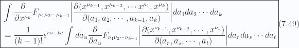 \boxed{ \begin{aligned}&\int\frac{\partial }{\partial {x^{\mu_k}}} F_{\mu_1 \mu_2 \cdots \mu_{k-1}}{\left\lvert{\frac{\partial(x^{\mu_{k-1}},x^{\mu_{k-2}},\cdots x^{\mu_1},x^{\mu_k})}{\partial(a_1, a_2, \cdots, a_{k-1}, a_k)}}\right\rvert} da_1 da_2 \cdots da_k \\ &= \frac{1}{(k-1)!} \epsilon^{ r s \cdots t u } \int da_u \frac{\partial }{\partial {a_u}} F_{\nu_1 \nu_2 \cdots \nu_{k-1} }{\left\lvert{\frac{\partial(x^{\nu_{k-1}},x^{\nu_{k-2}}, \cdots ,x^{\nu_1})}{\partial(a_r, a_s, \cdots, a_t)}}\right\rvert} da_r da_s \cdots da_t \end{aligned} } \hspace{\stretch{1}}(7.49)