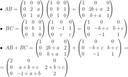 \bullet~AB=\begin{pmatrix}1&0&0\\0&2&a\\0&1&a\end{pmatrix}\begin{pmatrix}1&0&0\\0&b&1\\0&1&0\end{pmatrix}=\begin{pmatrix}1&0&0\\0&2b+a&2\\0&b+a&1\end{pmatrix}\\\bullet~BC=\begin{pmatrix}1&0&0\\0&b&1\\0&1&0\end{pmatrix}\begin{pmatrix}1&0&0\\0&-1&1\\0&c&c\end{pmatrix}=\begin{pmatrix}1&0&0\\0&-b+c&b+c\\0&-1&1\end{pmatrix}\\\bullet~AB+BC=\begin{pmatrix}1&0&0\\0&2b+a&2\\0&b+a&1\end{pmatrix}+\begin{pmatrix}1&0&0\\0&-b+c&b+c\\0&-1&1\end{pmatrix}=\\=\begin{pmatrix}2&0&0\\0&a+b+c&2+b+c\\0&-1+a+b&2\end{pmatrix}
