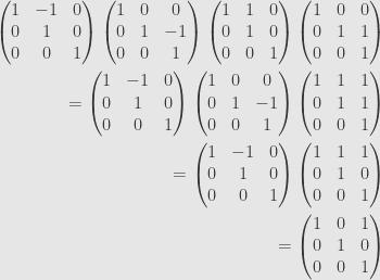 \displaystyle\begin{aligned}\begin{pmatrix}1&-1&0\\{0}&1&0\\{0}&0&1\end{pmatrix}\begin{pmatrix}1&0&0\\{0}&1&-1\\{0}&0&1\end{pmatrix}\begin{pmatrix}1&1&0\\{0}&1&0\\{0}&0&1\end{pmatrix}\begin{pmatrix}1&0&0\\{0}&1&1\\{0}&0&1\end{pmatrix}&\\=\begin{pmatrix}1&-1&0\\{0}&1&0\\{0}&0&1\end{pmatrix}\begin{pmatrix}1&0&0\\{0}&1&-1\\{0}&0&1\end{pmatrix}\begin{pmatrix}1&1&1\\{0}&1&1\\{0}&0&1\end{pmatrix}&\\=\begin{pmatrix}1&-1&0\\{0}&1&0\\{0}&0&1\end{pmatrix}\begin{pmatrix}1&1&1\\{0}&1&0\\{0}&0&1\end{pmatrix}&\\=\begin{pmatrix}1&0&1\\{0}&1&0\\{0}&0&1\end{pmatrix}\end{aligned}