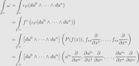 \displaystyle\begin{aligned}\int\limits_{S^n}\omega&=\int\limits_{S^n}\iota_P(du^0\wedge\dots\wedge du^n)\\&=\int\limits_{U^n}f^*\left(\iota_P(du^0\wedge\dots\wedge du^n)\right)\\&=\int\limits_{U^n}\left[du^0\wedge\dots\wedge du^n\right]\left(P(f(x)),f_{*x}\frac{\partial}{\partial x^1},\dots,f_{*x}\frac{\partial}{\partial x^n}\right)\\&=\int\limits_{U^n}\left[du^0\wedge\dots\wedge du^n\right]\left(u^{i_0}\frac{\partial}{\partial u^{i_0}},\frac{\partial u^{i_1}}{\partial x^1}\frac{\partial}{\partial u^{i_1}},\dots,\frac{\partial u^{i_n}}{\partial x^n}\frac{\partial}{\partial u^{i_n}}\right)\end{aligned}