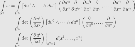 \displaystyle\begin{aligned}\int\limits_{S^n}\omega&=\int\limits_{U^n}\left[du^0\wedge\dots\wedge du^n\right]\left(\frac{\partial u^{i_0}}{\partial x^0}\frac{\partial}{\partial u^{i_0}},\frac{\partial u^{i_1}}{\partial x^1}\frac{\partial}{\partial u^{i_1}},\dots,\frac{\partial u^{i_n}}{\partial x^n}\frac{\partial}{\partial u^{i_n}}\right)\\&=\int\limits_{U^n}\det\left(\frac{\partial u^i}{\partial x^j}\right)\left[du^0\wedge\dots\wedge du^n\right]\left(\frac{\partial}{\partial u^0},\dots,\frac{\partial}{\partial u^n}\right)\\&=\int\limits_{U^n}\det\left(\frac{\partial u^i}{\partial x^j}\right)\bigg\vert_{x^0=1}\,d(x^1,\dots,x^n)\end{aligned}