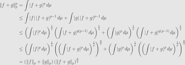 \displaystyle\begin{aligned}\lVert f+g\rVert_p^p&=\int\lvert f+g\rvert^p\,d\mu\\&\leq\int\lvert f\rvert\,\lvert f+g\rvert^{p-1}\,d\mu+\int\lvert g\rvert\,\lvert f+g\rvert^{p-1}\,d\mu\\&\leq\left(\int\lvert f\rvert^p\,d\mu\right)^\frac{1}{p}\left(\int\lvert f+g\rvert^{q(p-1)}\,d\mu\right)^\frac{1}{q}+\left(\int\lvert g\rvert^p\,d\mu\right)^\frac{1}{p}\left(\int\lvert f+g\rvert^{q(p-1)}\,d\mu\right)^\frac{1}{q}\\&\leq\left(\int\lvert f\rvert^p\,d\mu\right)^\frac{1}{p}\left(\left(\int\lvert f+g\rvert^p\,d\mu\right)^\frac{1}{p}\right)^\frac{p}{q}+\left(\int\lvert g\rvert^p\,d\mu\right)^\frac{1}{p}\left(\left(\int\lvert f+g\rvert^p\,d\mu\right)^\frac{1}{p}\right)^\frac{p}{q}\\&=\left(\lVert f\rVert_p+\lVert g\rVert_p\right)\left(\lVert f+g\rVert_p\right)^\frac{p}{q}\end{aligned}