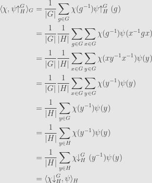 \displaystyle\begin{aligned}\langle\chi,\psi\!\!\uparrow_H^G\rangle_G&=\frac{1}{\lvert G\rvert}\sum\limits_{g\in G}\chi(g^{-1})\psi\!\!\uparrow_H^G(g)\\&=\frac{1}{\lvert G\rvert}\frac{1}{\lvert H\rvert}\sum\limits_{g\in G}\sum\limits_{x\in G}\chi(g^{-1})\psi(x^{-1}gx)\\&=\frac{1}{\lvert G\rvert}\frac{1}{\lvert H\rvert}\sum\limits_{x\in G}\sum\limits_{y\in G}\chi(xy^{-1}x^{-1})\psi(y)\\&=\frac{1}{\lvert G\rvert}\frac{1}{\lvert H\rvert}\sum\limits_{x\in G}\sum\limits_{y\in G}\chi(y^{-1})\psi(y)\\&=\frac{1}{\lvert H\rvert}\sum\limits_{y\in G}\chi(y^{-1})\psi(y)\\&=\frac{1}{\lvert H\rvert}\sum\limits_{y\in H}\chi(y^{-1})\psi(y)\\&=\frac{1}{\lvert H\rvert}\sum\limits_{y\in H}\chi\!\!\downarrow^G_H(y^{-1})\psi(y)\\&=\langle\chi\!\!\downarrow^G_H,\psi\rangle_H\end{aligned}