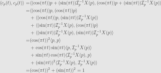 \displaystyle\begin{aligned}\langle c_p(t),c_p(t)\rangle=&\langle(\cos(\pi t))p+(\sin(\pi t))\mathcal{I}_p^{-1}X(p),(\cos(\pi t))p+(\sin(\pi t))\mathcal{I}_p^{-1}X(p)\rangle\\=&\langle(\cos(\pi t))p,(\cos(\pi t))p\rangle\\&+\langle(\cos(\pi t))p,(\sin(\pi t))\mathcal{I}_p^{-1}X(p)\rangle\\&+\langle(\sin(\pi t))\mathcal{I}_p^{-1}X(p),(\cos(\pi t))p\rangle\\&+\langle(\sin(\pi t))\mathcal{I}_p^{-1}X(p),(\sin(\pi t))\mathcal{I}_p^{-1}X(p)\rangle\\=&(\cos(\pi t))^2\langle p,p\rangle\\&+\cos(\pi t)\sin(\pi t)\langle p,\mathcal{I}_p^{-1}X(p)\rangle\\&+\sin(\pi t)\cos(\pi t)\langle\mathcal{I}_p^{-1}X(p),p\rangle\\&+(\sin(\pi t))^2\langle\mathcal{I}_p^{-1}X(p),\mathcal{I}_p^{-1}X(p)\rangle\\=&(\cos(\pi t))^2+(\sin(\pi t))^2=1\end{aligned}