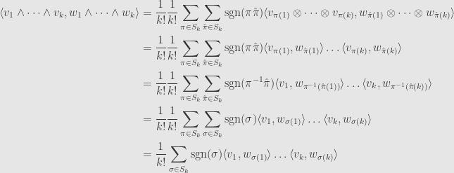 \displaystyle\begin{aligned}\langle v_1\wedge\dots\wedge v_k,w_1\wedge\dots\wedge w_k\rangle&=\frac{1}{k!}\frac{1}{k!}\sum\limits_{\pi\in S_k}\sum\limits_{\hat{\pi}\in S_k}\mathrm{sgn}(\pi\hat{\pi})\langle v_{\pi(1)}\otimes\dots\otimes v_{\pi(k)},w_{\hat{\pi}(1)}\otimes\dots\otimes w_{\hat{\pi}(k)}\rangle\\&=\frac{1}{k!}\frac{1}{k!}\sum\limits_{\pi\in S_k}\sum\limits_{\hat{\pi}\in S_k}\mathrm{sgn}(\pi\hat{\pi})\langle v_{\pi(1)},w_{\hat{\pi}(1)}\rangle\dots\langle v_{\pi(k)},w_{\hat{\pi}(k)}\rangle\\&=\frac{1}{k!}\frac{1}{k!}\sum\limits_{\pi\in S_k}\sum\limits_{\hat{\pi}\in S_k}\mathrm{sgn}(\pi^{-1}\hat{\pi})\langle v_1,w_{\pi^{-1}(\hat{\pi}(1))}\rangle\dots\langle v_{k},w_{\pi^{-1}(\hat{\pi}(k))}\rangle\\&=\frac{1}{k!}\frac{1}{k!}\sum\limits_{\pi\in S_k}\sum\limits_{\sigma\in S_k}\mathrm{sgn}(\sigma)\langle v_1,w_{\sigma(1)}\rangle\dots\langle v_k,w_{\sigma(k)}\rangle\\&=\frac{1}{k!}\sum\limits_{\sigma\in S_k}\mathrm{sgn}(\sigma)\langle v_1,w_{\sigma(1)}\rangle\dots\langle v_k,w_{\sigma(k)}\rangle\end{aligned}