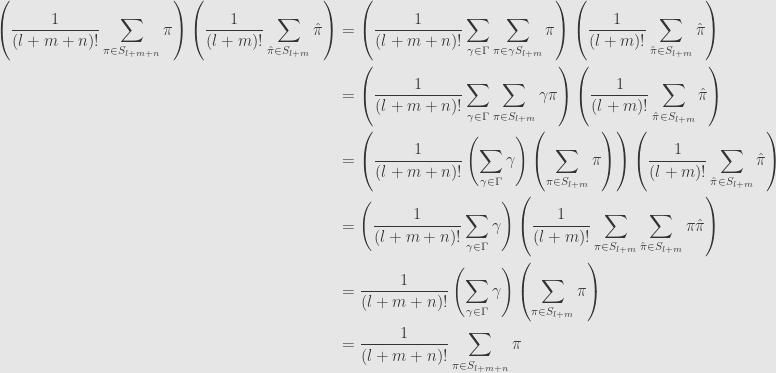 \displaystyle\begin{aligned}\left(\frac{1}{(l+m+n)!}\sum\limits_{\pi\in S_{l+m+n}}\pi\right)\left(\frac{1}{(l+m)!}\sum\limits_{\hat{\pi}\in S_{l+m}}\hat{\pi}\right)&=\left(\frac{1}{(l+m+n)!}\sum\limits_{\gamma\in\Gamma}\sum\limits_{\pi\in\gamma S_{l+m}}\pi\right)\left(\frac{1}{(l+m)!}\sum\limits_{\hat{\pi}\in S_{l+m}}\hat{\pi}\right)\\&=\left(\frac{1}{(l+m+n)!}\sum\limits_{\gamma\in\Gamma}\sum\limits_{\pi\in S_{l+m}}\gamma\pi\right)\left(\frac{1}{(l+m)!}\sum\limits_{\hat{\pi}\in S_{l+m}}\hat{\pi}\right)\\&=\left(\frac{1}{(l+m+n)!}\left(\sum\limits_{\gamma\in\Gamma}\gamma\right)\left(\sum\limits_{\pi\in S_{l+m}}\pi\right)\right)\left(\frac{1}{(l+m)!}\sum\limits_{\hat{\pi}\in S_{l+m}}\hat{\pi}\right)\\&=\left(\frac{1}{(l+m+n)!}\sum\limits_{\gamma\in\Gamma}\gamma\right)\left(\frac{1}{(l+m)!}\sum\limits_{\pi\in S_{l+m}}\sum\limits_{\hat{\pi}\in S_{l+m}}\pi\hat{\pi}\right)\\&=\frac{1}{(l+m+n)!}\left(\sum\limits_{\gamma\in\Gamma}\gamma\right)\left(\sum\limits_{\pi\in S_{l+m}}\pi\right)\\&=\frac{1}{(l+m+n)!}\sum\limits_{\pi\in S_{l+m+n}}\pi\end{aligned}