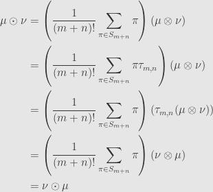 \displaystyle\begin{aligned}\mu\odot\nu&=\left(\frac{1}{(m+n)!}\sum\limits_{\pi\in S_{m+n}}\pi\right)(\mu\otimes\nu)\\&=\left(\frac{1}{(m+n)!}\sum\limits_{\pi\in S_{m+n}}\pi\tau_{m,n}\right)(\mu\otimes\nu)\\&=\left(\frac{1}{(m+n)!}\sum\limits_{\pi\in S_{m+n}}\pi\right)\left(\tau_{m,n}(\mu\otimes\nu)\right)\\&=\left(\frac{1}{(m+n)!}\sum\limits_{\pi\in S_{m+n}}\pi\right)(\nu\otimes\mu)\\&=\nu\odot\mu\end{aligned}