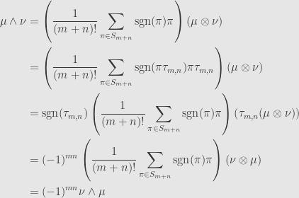 \displaystyle\begin{aligned}\mu\wedge\nu&=\left(\frac{1}{(m+n)!}\sum\limits_{\pi\in S_{m+n}}\mathrm{sgn}(\pi)\pi\right)(\mu\otimes\nu)\\&=\left(\frac{1}{(m+n)!}\sum\limits_{\pi\in S_{m+n}}\mathrm{sgn}(\pi\tau_{m,n})\pi\tau_{m,n}\right)(\mu\otimes\nu)\\&=\mathrm{sgn}(\tau_{m,n})\left(\frac{1}{(m+n)!}\sum\limits_{\pi\in S_{m+n}}\mathrm{sgn}(\pi)\pi\right)\left(\tau_{m,n}(\mu\otimes\nu)\right)\\&=(-1)^{mn}\left(\frac{1}{(m+n)!}\sum\limits_{\pi\in S_{m+n}}\mathrm{sgn}(\pi)\pi\right)(\nu\otimes\mu)\\&=(-1)^{mn}\nu\wedge\mu\end{aligned}