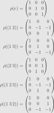 \displaystyle\begin{aligned}\rho(e)&=\begin{pmatrix}1&0&0\\{0}&1&0\\{0}&0&1\end{pmatrix}\\\rho((1\,2))&=\begin{pmatrix}1&0&0\\{0}&-1&-1\\{0}&0&1\end{pmatrix}\\\rho((1\,3))&=\begin{pmatrix}1&0&0\\{0}&1&0\\{0}&-1&-1\end{pmatrix}\\\rho((2\,3))&=\begin{pmatrix}1&0&0\\{0}&0&1\\{0}&1&0\end{pmatrix}\\\rho((1\,2\,3))&=\begin{pmatrix}1&0&0\\{0}&-1&-1\\{0}&1&0\end{pmatrix}\\\rho((1\,3\,2))&=\begin{pmatrix}1&0&0\\{0}&0&1\\{0}&-1&-1\end{pmatrix}\end{aligned}