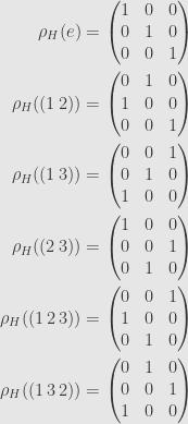 \displaystyle\begin{aligned}\rho_H(e)&=\begin{pmatrix}1&0&0\\{0}&1&0\\{0}&0&1\end{pmatrix}\\\rho_H((1\,2))&=\begin{pmatrix}{0}&1&0\\1&0&0\\{0}&0&1\end{pmatrix}\\\rho_H((1\,3))&=\begin{pmatrix}{0}&0&1\\{0}&1&0\\1&0&0\end{pmatrix}\\\rho_H((2\,3))&=\begin{pmatrix}1&0&0\\{0}&0&1\\{0}&1&0\end{pmatrix}\\\rho_H((1\,2\,3))&=\begin{pmatrix}{0}&0&1\\1&0&0\\{0}&1&0\end{pmatrix}\\\rho_H((1\,3\,2))&=\begin{pmatrix}{0}&1&0\\{0}&0&1\\1&0&0\end{pmatrix}\\\end{aligned}