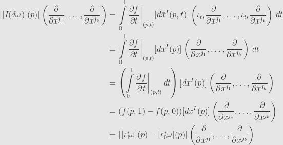 \displaystyle\begin{aligned}{}[[I(d\omega)](p)]\left(\frac{\partial}{\partial x^{j_1}},\dots,\frac{\partial}{\partial x^{j_k}}\right)&=\int\limits_0^1\frac{\partial f}{\partial t}\bigg\vert_{(p,t)}[d\bar{x}^I(p,t)]\left(\iota_{t*}\frac{\partial}{\partial x^{j_1}},\dots,\iota_{t*}\frac{\partial}{\partial x^{j_k}}\right)\,dt\\&=\int\limits_0^1\frac{\partial f}{\partial t}\bigg\vert_{(p,t)}[dx^I(p)]\left(\frac{\partial}{\partial x^{j_1}},\dots,\frac{\partial}{\partial x^{j_k}}\right)\,dt\\&=\left(\int\limits_0^1\frac{\partial f}{\partial t}\bigg\vert_{(p,t)}\,dt\right)[dx^I(p)]\left(\frac{\partial}{\partial x^{j_1}},\dots,\frac{\partial}{\partial x^{j_k}}\right)\\&=(f(p,1)-f(p,0))[dx^I(p)]\left(\frac{\partial}{\partial x^{j_1}},\dots,\frac{\partial}{\partial x^{j_k}}\right)\\&=[[\iota_1^*\omega](p)-[\iota_0^*\omega](p)]\left(\frac{\partial}{\partial x^{j_1}},\dots,\frac{\partial}{\partial x^{j_k}}\right)\end{aligned}