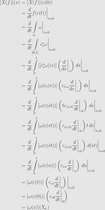\displaystyle\begin{aligned}{}[X(f)](x)&=[X(f)](c(0))\\&=\frac{d}{dt}f(c(t))\bigg\vert_{t=0}\\&=\frac{d}{dt}\int\limits_{c_t}\omega\bigg\vert_{t=0}\\&=\frac{d}{dt}\int\limits_{[0,1]}c_t^*\omega\bigg\vert_{t=0}\\&=\frac{d}{dt}\int\limits_0^1[[c_t^*\omega](s)]\left(\frac{d}{ds}\bigg\vert_s\right)\,ds\bigg\vert_{t=0}\\&=\frac{d}{dt}\int\limits_0^1[\omega(c_t(s))]\left({c_t}_{*s}\frac{d}{ds}\bigg\vert_s\right)\,ds\bigg\vert_{t=0}\\&=\frac{d}{dt}\int\limits_0^1[\omega(c(st))]\left(tc_{*(st)}\frac{d}{dt}\bigg\vert_{st}\right)\,ds\bigg\vert_{t=0}\\&=\frac{d}{dt}\int\limits_0^1[\omega(c(st))]\left(c_{*(st)}\frac{d}{dt}\bigg\vert_{st}\right)t\,ds\bigg\vert_{t=0}\\&=\frac{d}{dt}\int\limits_0^1[\omega(c(st))]\left(c_{*(st)}\frac{d}{dt}\bigg\vert_{st}\right)\,d(st)\bigg\vert_{t=0}\\&=\frac{d}{dt}\int\limits_0^t[\omega(c(u))]\left(c_{*u}\frac{d}{dt}\bigg\vert_u\right)\,du\bigg\vert_{t=0}\\&=[\omega(c(t))]\left(c_{*t}\frac{d}{dt}\bigg\vert_t\right)\bigg\vert_{t=0}\\&=[\omega(c(0))]\left(c_{*0}\frac{d}{dt}\bigg\vert_0\right)\\&=[\omega(x)](X_x)\end{aligned}