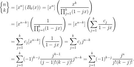 \displaystyle\begin{aligned} \begin{Bmatrix} n\\ k \end{Bmatrix}&=[x^n]\left(B_k(x)\right)=[x^n]\left(\frac{x^k}{\prod_{j=1}^k(1-jx)}\right)\\ &=[x^{n-k}]\left(\frac{1}{\prod_{j=1}^k(1-jx)}\right)=[x^{n-k}]\left(\sum_{j=1}^k\frac{c_j}{1-jx}\right)\\ &=\sum_{j=1}^kc_j[x^{n-k}]\left(\frac{1}{1-jx}\right)=\sum_{j=1}^kc_jj^{n-k}\\ &=\sum_{j=1}^k(-1)^{k-j}\frac{j^{k-1}}{(j-1)!(k-j)!}j^{n-k}=\sum_{j=1}^k(-1)^{k-j}\frac{j^n}{j!(k-j)!}. \end{aligned}