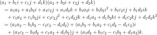 \displaystyle\begin{aligned}  &(a_1+b_1i+c_1j+d_1k)(a_2+b_2i+c_2j+d_2k)\\  &~~=a_1a_2+a_1b_2i+a_1c_2j+a_1d_2k+b_1a_2i+b_1b_2i^2+b_1c_2ij+b_1d_2ik\\  &~~~~+c_1a_2+c_1b_2ji+c_1c_2j^2+c_1d_2jk+d_1a_2+d_1b_2ki+d_1c_2kj+d_1d_2k^2\\  &~~=(a_1a_2-b_1b_2-c_1c_2-d_1d_2)+(a_1b_2+b_1a_2+c_1d_2-d_1c_2)i\\  &~~~~+(a_1c_2-b_1d_2+c_1a_2+d_1b_2)j+(a_1d_2+b_1c_2-c_1b_2+d_1a_2)k.  \end{aligned}