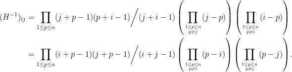\displaystyle\begin{aligned}  (H^{-1})_{ij}&={\prod_{1\le p\le n}(j+p-1)(p+i-1)}\bigg/{(j+i-1)\left(\prod_{1\le p\le n\atop p\neq j}(j-p)\right)\left(\prod_{1\le p\le n\atop p\neq i}(i-p)\right)}\\  &={\prod_{1\le p\le n}(i+p-1)(j+p-1)}\bigg/{(i+j-1)\left(\prod_{1\le p\le n\atop p\neq i}(p-i)\right)\left(\prod_{1\le p\le n\atop p\neq j}(p-j)\right)}.  \end{aligned}