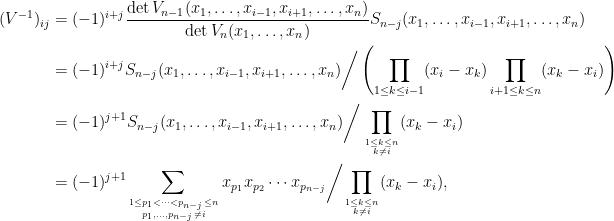 \displaystyle\begin{aligned}  (V^{-1})_{ij}&=(-1)^{i+j}\frac{\det V_{n-1}(x_1,\ldots,x_{i-1},x_{i+1},\ldots,x_n)}{\det V_n(x_1,\ldots,x_n)}S_{n-j}(x_1,\ldots,x_{i-1},x_{i+1},\ldots,x_n)\\  &=(-1)^{i+j}{S_{n-j}(x_1,\ldots,x_{i-1},x_{i+1},\ldots,x_n)}\bigg/\left(\prod_{1\le k\le i-1}(x_i-x_k)\prod_{i+1\le k\le n}(x_k-x_i)\right)\\  &=(-1)^{j+1}{S_{n-j}(x_1,\ldots,x_{i-1},x_{i+1},\ldots,x_n)}\bigg/\prod_{1\le k\le n\atop k\neq i}(x_k-x_i)\\  &=(-1)^{j+1}{\sum_{1\le p_1<\cdots<p_{n-j}\le n\atop p_1,\ldots,p_{n-j}\neq i}x_{p_1}x_{p_2}\cdots x_{p_{n-j}}}\bigg/{\prod_{1\le k\le n\atop k\neq i}(x_k-x_i)},\end{aligned}