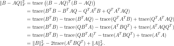 \displaystyle\begin{aligned}  \Vert B-AQ\Vert_F^2&=\hbox{trace}\left((B-AQ)^T(B-AQ)\right)\\  &=\hbox{trace}(B^TB-B^TAQ-Q^TA^TB+Q^TA^TAQ)\\  &=\hbox{trace}(B^TB)-\hbox{trace}(B^TAQ)-\hbox{trace}(Q^TA^TB)+\hbox{trace}(Q^TA^TAQ)\\  &=\hbox{trace}(B^TB)-\hbox{trace}(QB^TA)-\hbox{trace}(A^TBQ^T)+\hbox{trace}(A^TAQQ^T)\\  &=\hbox{trace}(B^TB)-\hbox{trace}(QB^TA)^T-\hbox{trace}(A^TBQ^T)+\hbox{trace}(A^TA)\\  &=\Vert B\Vert_F^2-2\hbox{trace}(A^TBQ^T)+\Vert A\Vert_F^2.  \end{aligned}