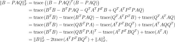 \displaystyle\begin{aligned}  \Vert B-PAQ\Vert_F^2&=\hbox{trace}\left((B-PAQ)^T(B-PAQ)\right)\\  &=\hbox{trace}(B^TB-B^TPAQ-Q^TA^TP^TB+Q^TA^TP^TPAQ)\\  &=\hbox{trace}(B^TB)-\hbox{trace}(B^TPAQ)-\hbox{trace}(Q^TA^TP^TB)+\hbox{trace}(Q^TA^TAQ)\\  &=\hbox{trace}(B^TB)-\hbox{trace}(QB^TPA)-\hbox{trace}(A^TP^TBQ^T)+\hbox{trace}(A^TAQQ^T)\\  &=\hbox{trace}(B^TB)-\hbox{trace}(QB^TPA)^T-\hbox{trace}(A^TP^TBQ^T)+\hbox{trace}(A^TA)\\  &=\Vert B\Vert_F^2-2\hbox{trace}(A^TP^TBQ^T)+\Vert A\Vert_F^2,  \end{aligned}