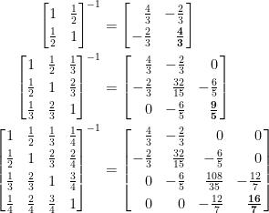 \displaystyle\begin{aligned}  \begin{bmatrix}  1&\frac{1}{2}\\[0.3em]  \frac{1}{2}&1\end{bmatrix}^{-1}&=\left[\!\!\begin{array}{rr}  \frac{4}{3}&-\frac{2}{3}\\[0.3em]  -\frac{2}{3}&\frac{\mathbf{4}}{\mathbf{3}}  \end{array}\!\!\right]\\  \begin{bmatrix}  1&\frac{1}{2}&\frac{1}{3}\\[0.3em]  \frac{1}{2}&1&\frac{2}{3}\\[0.3em]  \frac{1}{3}&\frac{2}{3}&1  \end{bmatrix}^{-1}&=\left[\!\!\begin{array}{rrr}  \frac{4}{3}&-\frac{2}{3}&0\\[0.3em]  -\frac{2}{3}&\frac{32}{15}&-\frac{6}{5}\\[0.3em]  0&-\frac{6}{5}&\frac{\mathbf{9}}{\mathbf{5}}  \end{array}\!\!\right]\\  \begin{bmatrix}  1&\frac{1}{2}&\frac{1}{3}&\frac{1}{4}\\[0.3em]  \frac{1}{2}&1&\frac{2}{3}&\frac{2}{4}\\[0.3em]  \frac{1}{3}&\frac{2}{3}&1&\frac{3}{4}\\[0.3em]  \frac{1}{4}&\frac{2}{4}&\frac{3}{4}&1  \end{bmatrix}^{-1}  &=\left[\!\!\begin{array}{rrrr}  \frac{4}{3}&-\frac{2}{3}&0&0\\[0.3em]  -\frac{2}{3}&\frac{32}{15}&-\frac{6}{5}&0\\[0.3em]  0&-\frac{6}{5}&\frac{108}{35}&-\frac{12}{7}\\[0.3em]  0&0&-\frac{12}{7}&\frac{\mathbf{16}}{\mathbf{7}}  \end{array}\!\!\right]  \end{aligned}