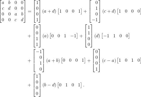 \displaystyle\begin{aligned}  \begin{bmatrix}  a&b&0&0\\  c&d&0&0\\  0&0&a&b\\  0&0&c&d  \end{bmatrix}&=\begin{bmatrix}  1\\  0\\  0\\  1  \end{bmatrix}(a+d)\begin{bmatrix}  1&0&0&1  \end{bmatrix}+\left[\!\!\begin{array}{r}  0\\  1\\  0\\  -1  \end{array}\!\!\right](c+d)\begin{bmatrix}  1&0&0&0  \end{bmatrix}\\  &+\left[\!\!\begin{array}{c}  0\\  0\\  1\\  1  \end{array}\!\!\right](a)\begin{bmatrix}  0&0&1&-1  \end{bmatrix}+\left[\!\!\begin{array}{c}  1\\  1\\  0\\  0  \end{array}\!\!\right](d)\begin{bmatrix}  -1&1&0&0  \end{bmatrix}\\  &+\left[\!\!\begin{array}{r}  -1\\  0\\  1\\  0  \end{array}\!\!\right](a+b)\begin{bmatrix}  0&0&0&1  \end{bmatrix}+\left[\!\!\begin{array}{c}  0\\  0\\  0\\  1  \end{array}\!\!\right](c-a)\begin{bmatrix}  1&0&1&0  \end{bmatrix}\\  &+\left[\!\!\begin{array}{c}  1\\  0\\  0\\  0  \end{array}\!\!\right](b-d)\begin{bmatrix}  0&1&0&1  \end{bmatrix}.  \end{aligned}