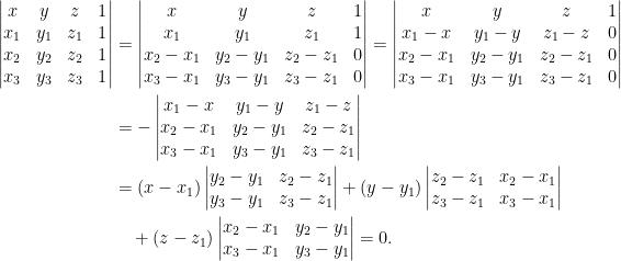 \displaystyle\begin{aligned}  \begin{vmatrix}  x&y&z&1\\  x_1&y_1&z_1&1\\  x_2&y_2&z_2&1\\  x_3&y_3&z_3&1  \end{vmatrix}&=\begin{vmatrix}  x&y&z&1\\  x_1&y_1&z_1&1\\  x_2-x_1&y_2-y_1&z_2-z_1&0\\  x_3-x_1&y_3-y_1&z_3-z_1&0  \end{vmatrix}=\begin{vmatrix}  x&y&z&1\\  x_1-x&y_1-y&z_1-z&0\\  x_2-x_1&y_2-y_1&z_2-z_1&0\\  x_3-x_1&y_3-y_1&z_3-z_1&0  \end{vmatrix}\\  &=-\begin{vmatrix}  x_1-x&y_1-y&z_1-z\\  x_2-x_1&y_2-y_1&z_2-z_1\\  x_3-x_1&y_3-y_1&z_3-z_1  \end{vmatrix}\\  &=(x-x_1)\begin{vmatrix}  y_2-y_1&z_2-z_1\\  y_3-y_1&z_3-z_1  \end{vmatrix}+(y-y_1)\begin{vmatrix}  z_2-z_1&x_2-x_1\\  z_3-z_1&x_3-x_1  \end{vmatrix}\\  &~~~+(z-z_1)\begin{vmatrix}  x_2-x_1&y_2-y_1\\  x_3-x_1&y_3-y_1  \end{vmatrix}=0.\end{aligned}