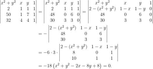 \displaystyle\begin{aligned}  \begin{vmatrix}  x^2+y^2&x&y&1\\  2&1&1&1\\  50&1&7&1\\  32&4&4&1  \end{vmatrix}&=\begin{vmatrix}  x^2+y^2&x&y&1\\  2&1&1&1\\  48&0&6&0\\  30&3&3&0  \end{vmatrix}=\begin{vmatrix}  x^2+y^2&x&y&1\\  2-(x^2+y^2)&1-x&1-y&0\\  48&0&6&0\\  30&3&3&0  \end{vmatrix}\\  &=-\begin{vmatrix}  2-(x^2+y^2)&1-x&1-y\\  48&0&6\\  30&3&3  \end{vmatrix}\\  &=-6\cdot 3\cdot\begin{vmatrix}  2-(x^2+y^2)&1-x&1-y\\  8&0&1\\  10&1&1  \end{vmatrix}\\  &=-18\left(x^2+y^2-2x-8y+8\right)=0.\end{aligned}