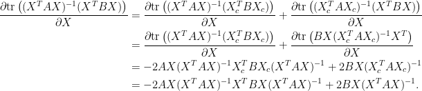 \displaystyle\begin{aligned}  \frac{\partial\hbox{tr}\left((X^TAX)^{-1}(X^TBX)\right)}{\partial X}  &=\frac{\partial\hbox{tr}\left((X^TAX)^{-1}(X_c^TBX_c)\right)}{\partial X}+\frac{\partial\hbox{tr}\left((X_c^TAX_c)^{-1}(X^TBX)\right)}{\partial X}\\  &=\frac{\partial\hbox{tr}\left((X^TAX)^{-1}(X_c^TBX_c)\right)}{\partial X}+\frac{\partial\hbox{tr}\left(BX(X_c^TAX_c)^{-1}X^T\right)}{\partial X}\\  &=-2AX(X^TAX)^{-1}X_c^TBX_c(X^TAX)^{-1}+2BX(X_c^TAX_c)^{-1}\\  &=-2AX(X^TAX)^{-1}X^TBX(X^TAX)^{-1}+2BX(X^TAX)^{-1}.  \end{aligned}
