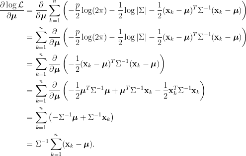 \displaystyle\begin{aligned}  \frac{\partial \log \mathcal{L}}{\partial\boldsymbol{\mu}}&=\frac{\partial}{\partial\boldsymbol{\mu}}\sum_{k=1}^n\left(-\frac{p}{2}\log(2\pi)-\frac{1}{2}\log\vert\Sigma\vert-\frac{1}{2}(\mathbf{x}_k-\boldsymbol{\mu})^T\Sigma^{-1}(\mathbf{x}_k-\boldsymbol{\mu})\right) \\  &=\sum_{k=1}^n\frac{\partial}{\partial\boldsymbol{\mu}}\left(-\frac{p}{2}\log(2\pi)-\frac{1}{2}\log\vert\Sigma\vert-\frac{1}{2}(\mathbf{x}_k-\boldsymbol{\mu})^T\Sigma^{-1}(\mathbf{x}_k-\boldsymbol{\mu})\right) \\  &=\sum_{k=1}^n\frac{\partial}{\partial\boldsymbol{\mu}}\left(-\frac{1}{2}(\mathbf{x}_k-\boldsymbol{\mu})^T\Sigma^{-1}(\mathbf{x}_k-\boldsymbol{\mu})\right) \\  &=\sum_{k=1}^n\frac{\partial}{\partial\boldsymbol{\mu}}\left(-\frac{1}{2}\boldsymbol{\mu}^T\Sigma^{-1}\boldsymbol{\mu}+\boldsymbol{\mu}^T\Sigma^{-1}\mathbf{x}_k  -\frac{1}{2}\mathbf{x}_k^T\Sigma^{-1}\mathbf{x}_k\right) \\  &=\sum_{k=1}^n\left(-\Sigma^{-1}\boldsymbol{\mu}+\Sigma^{-1}\mathbf{x}_k\right)\\  &=\Sigma^{-1}\sum_{k=1}^n(\mathbf{x}_k-\boldsymbol{\mu}).  \end{aligned}