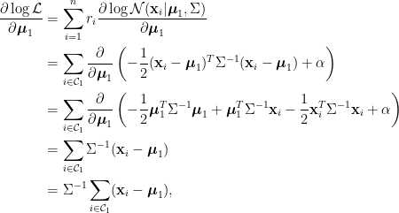 \displaystyle\begin{aligned}  \frac{\partial \log \mathcal{L}}{\partial\boldsymbol{\mu}_1}&=\sum_{i=1}^nr_i\frac{\partial \log\mathcal{N}(\mathbf{x}_i\vert\boldsymbol{\mu}_1,\Sigma)}{\partial\boldsymbol{\mu}_1}\\  &=\sum_{i\in\mathcal{C}_1}\frac{\partial}{\partial\boldsymbol{\mu}_1}\left(-\frac{1}{2}(\mathbf{x}_i-\boldsymbol{\mu}_1)^T\Sigma^{-1}(\mathbf{x}_i-\boldsymbol{\mu}_1)+\alpha\right) \\  &=\sum_{i\in\mathcal{C}_1}\frac{\partial}{\partial\boldsymbol{\mu}_1}\left(-\frac{1}{2}\boldsymbol{\mu}_1^T\Sigma^{-1}\boldsymbol{\mu}_1+\boldsymbol{\mu}_1^T\Sigma^{-1}\mathbf{x}_i  -\frac{1}{2}\mathbf{x}_i^T\Sigma^{-1}\mathbf{x}_i+\alpha\right) \\  &=\sum_{i\in\mathcal{C}_1}\Sigma^{-1}(\mathbf{x}_i-\boldsymbol{\mu}_1)\\  &=\Sigma^{-1}\sum_{i\in\mathcal{C}_1}(\mathbf{x}_i-\boldsymbol{\mu}_1),  \end{aligned}
