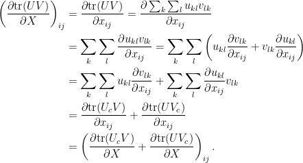 \displaystyle\begin{aligned}  \left(\frac{\partial\hbox{tr}(UV)}{\partial X}\right)_{ij}&=\frac{\partial\hbox{tr}(UV)}{\partial x_{ij}}=\frac{\partial\sum_k\sum_l u_{kl}v_{lk}}{\partial x_{ij}}\\  &=\sum_k\sum_l\frac{\partial u_{kl}v_{lk}}{\partial x_{ij}}=\sum_k\sum_l\left(u_{kl}\frac{\partial v_{lk}}{\partial x_{ij}}+v_{lk}\frac{\partial u_{kl}}{\partial x_{ij}}\right)\\  &=\sum_k\sum_lu_{kl}\frac{\partial v_{lk}}{\partial x_{ij}}+\sum_k\sum_l\frac{\partial u_{kl}}{\partial x_{ij}}v_{lk}\\  &=\frac{\partial\hbox{tr}(U_cV)}{\partial x_{ij}}+\frac{\partial\hbox{tr}(UV_c)}{\partial x_{ij}}\\  &=\left(\frac{\partial\hbox{tr}(U_cV)}{\partial X}+\frac{\partial\hbox{tr}(UV_c)}{\partial X}\right)_{ij}.  \end{aligned}
