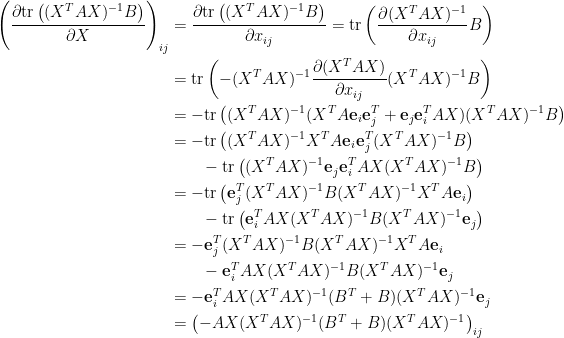 \displaystyle\begin{aligned}  \left(\frac{\partial\hbox{tr}\left((X^TAX)^{-1}B\right)}{\partial X}\right)_{ij}&=\frac{\partial\hbox{tr}\left((X^TAX)^{-1}B\right)}{\partial x_{ij}}=\hbox{tr}\left(\frac{\partial (X^TAX)^{-1}}{\partial x_{ij}}B\right)\\  &=\hbox{tr}\left(-(X^TAX)^{-1}\frac{\partial(X^TAX)}{\partial x_{ij}}(X^TAX)^{-1}B\right)\\  &=-\hbox{tr}\left((X^TAX)^{-1}(X^TA\mathbf{e}_i\mathbf{e}_j^T+\mathbf{e}_j\mathbf{e}_i^TAX)(X^TAX)^{-1}B\right)\\  &=-\hbox{tr}\left((X^TAX)^{-1}X^TA\mathbf{e}_i\mathbf{e}_j^T(X^TAX)^{-1}B\right)\\  &~~~~~~-\hbox{tr}\left((X^TAX)^{-1}\mathbf{e}_j\mathbf{e}_i^TAX(X^TAX)^{-1}B\right)\\  &=-\hbox{tr}\left(\mathbf{e}_j^T(X^TAX)^{-1}B(X^TAX)^{-1}X^TA\mathbf{e}_i\right)\\  &~~~~~~-\hbox{tr}\left(\mathbf{e}_i^TAX(X^TAX)^{-1}B(X^TAX)^{-1}\mathbf{e}_j\right)\\  &=-\mathbf{e}_j^T(X^TAX)^{-1}B(X^TAX)^{-1}X^TA\mathbf{e}_i\\  &~~~~~~-\mathbf{e}_i^TAX(X^TAX)^{-1}B(X^TAX)^{-1}\mathbf{e}_j\\  &=-\mathbf{e}_i^TAX(X^TAX)^{-1}(B^T+B)(X^TAX)^{-1}\mathbf{e}_j\\  &=\left(-AX(X^TAX)^{-1}(B^T+B)(X^TAX)^{-1}\right)_{ij}  \end{aligned}