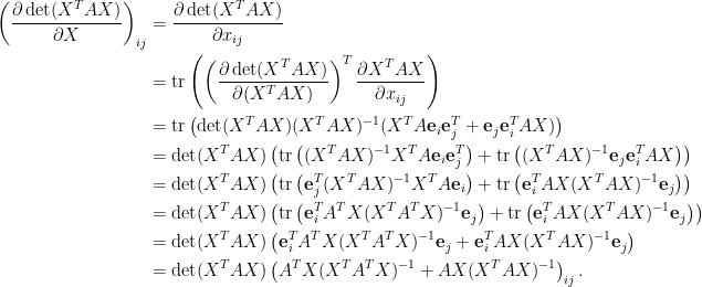 \displaystyle\begin{aligned}  \left(\frac{\partial \det(X^TAX)}{\partial X}\right)_{ij}&=\frac{\partial \det(X^TAX)}{\partial x_{ij}}\\  &=\hbox{tr}\left(\left(\frac{\partial \det(X^TAX)}{\partial(X^TAX)}\right)^T\frac{\partial X^TAX}{\partial x_{ij}}\right)\\  &=\hbox{tr}\left(\det(X^TAX)(X^TAX)^{-1}(X^TA\mathbf{e}_i\mathbf{e}_j^T+\mathbf{e}_j\mathbf{e}_i^TAX)\right)\\  &=\det(X^TAX)\left(\hbox{tr}\left((X^TAX)^{-1}X^TA\mathbf{e}_i\mathbf{e}_j^T\right)+\hbox{tr}\left((X^TAX)^{-1}\mathbf{e}_j\mathbf{e}_i^TAX\right)\right)\\  &=\det(X^TAX)\left(\hbox{tr}\left(\mathbf{e}_j^T(X^TAX)^{-1}X^TA\mathbf{e}_i\right)+\hbox{tr}\left(\mathbf{e}_i^TAX(X^TAX)^{-1}\mathbf{e}_j\right)\right)\\  &=\det(X^TAX)\left(\hbox{tr}\left(\mathbf{e}_i^TA^TX(X^TA^TX)^{-1}\mathbf{e}_j\right)+\hbox{tr}\left(\mathbf{e}_i^TAX(X^TAX)^{-1}\mathbf{e}_j\right)\right)\\  &=\det(X^TAX)\left(\mathbf{e}_i^TA^TX(X^TA^TX)^{-1}\mathbf{e}_j+\mathbf{e}_i^TAX(X^TAX)^{-1}\mathbf{e}_j\right)\\  &=\det(X^TAX)\left(A^TX(X^TA^TX)^{-1}+AX(X^TAX)^{-1}\right)_{ij}  .\end{aligned}