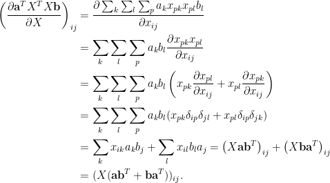 \displaystyle\begin{aligned}  \left(\frac{\partial \mathbf{a}^TX^TX\mathbf{b}}{\partial X}\right)_{ij}&=\frac{\partial\sum_k\sum_l\sum_pa_{k}x_{pk}x_{pl}b_{l}}{\partial x_{ij}}\\  &=\sum_{k}\sum_l\sum_pa_kb_l\frac{\partial x_{pk}x_{pl}}{\partial x_{ij}}\\  &=\sum_{k}\sum_l\sum_pa_kb_l\left(x_{pk}\frac{\partial x_{pl}}{\partial x_{ij}}+x_{pl}\frac{\partial x_{pk}}{\partial x_{ij}}\right)\\  &=\sum_{k}\sum_l\sum_pa_kb_l(x_{pk}\delta_{ip}\delta_{jl}+x_{pl}\delta_{ip}\delta_{jk})\\  &=\sum_kx_{ik}a_kb_j+\sum_lx_{il}b_la_j=\left(X\mathbf{a}\mathbf{b}^T\right)_{ij}+\left(X\mathbf{b}\mathbf{a}^T\right)_{ij}\\  &=(X(\mathbf{a}\mathbf{b}^T+\mathbf{b}\mathbf{a}^T))_{ij}.  \end{aligned}