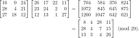 \displaystyle\begin{aligned}  \left[\!\!\begin{array}{crc}  16&0&24\\  28&4&21\\  27&18&12  \end{array}\!\!\right]\left[\!\!\begin{array}{ccrr}  26&17&22&11\\  23&24&2&0\\  12&13&1&27  \end{array}\!\!\right]&=\left[\!\!\begin{array}{rrcc}  704& 584& 376& 824\\  1072& 845& 645& 875\\  1260& 1047& 642& 621  \end{array}\!\!\right]\\  &=\left[\!\!\begin{array}{rcrc}  8&4&28&11\\  28&4&7&15\\  13&3&4&26  \end{array}\!\!\right]\pmod{29}  .\end{aligned}