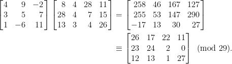 \displaystyle\begin{aligned}  \left[\!\!\begin{array}{crr}  4&9&-2\\  3&5&7\\  1&-6&11  \end{array}\!\!\right]\left[\!\!\begin{array}{rcrc}  8&4&28&11\\  28&4&7&15\\  13&3&4&26  \end{array}\!\!\right]&=\left[\!\!\begin{array}{rcrr}  258&46&167&127\\  255&53&147&290\\  -17&13&30&27  \end{array}\!\!\right]\\  &\equiv\left[\!\!\begin{array}{ccrr}  26&17&22&11\\  23&24&2&0\\  12&13&1&27  \end{array}\!\!\right]\pmod{29}.\end{aligned}
